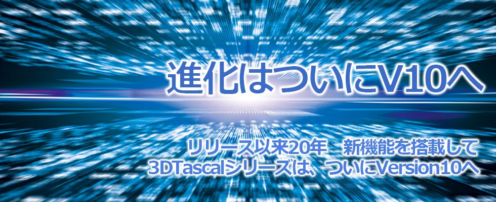 3DTascalXシリーズは、ついにVersion10をリリースしました